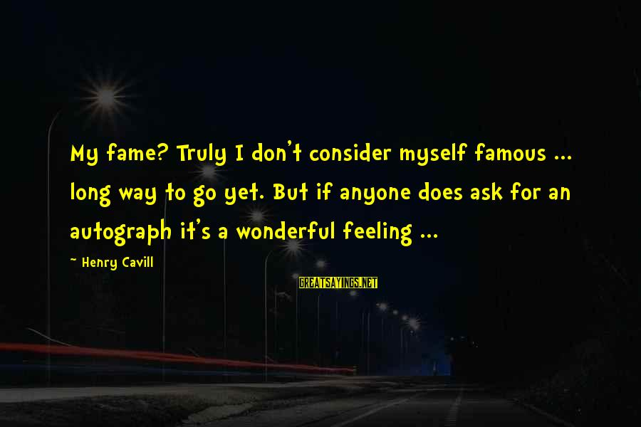 Cavill Sayings By Henry Cavill: My fame? Truly I don't consider myself famous ... long way to go yet. But