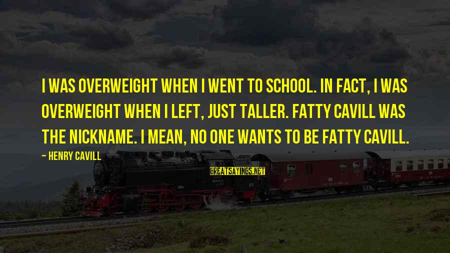 Cavill Sayings By Henry Cavill: I was overweight when I went to school. In fact, I was overweight when I