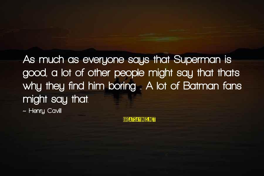 Cavill Sayings By Henry Cavill: As much as everyone says that Superman is good, a lot of other people might