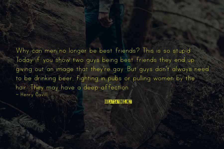 Cavill Sayings By Henry Cavill: Why can men no longer be best friends? This is so stupid. Today if you