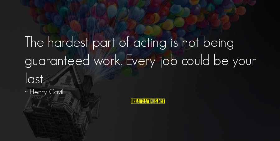Cavill Sayings By Henry Cavill: The hardest part of acting is not being guaranteed work. Every job could be your