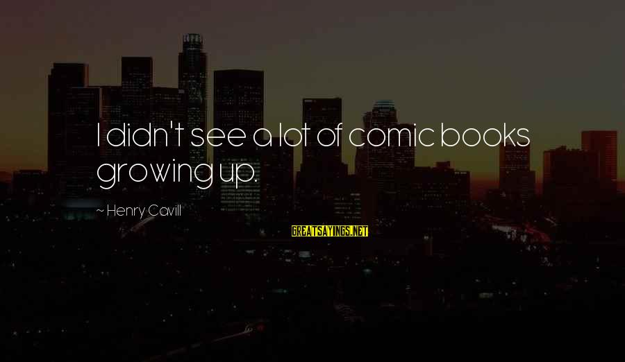 Cavill Sayings By Henry Cavill: I didn't see a lot of comic books growing up.