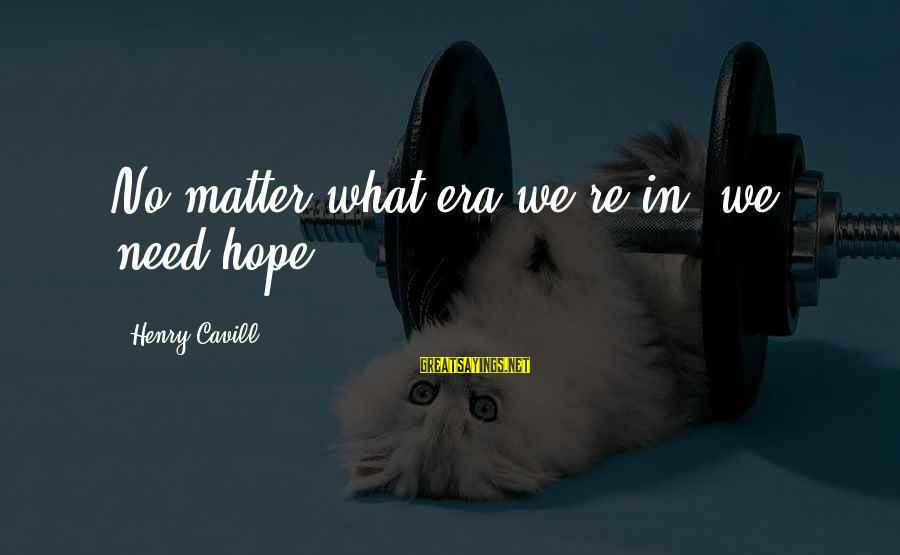 Cavill Sayings By Henry Cavill: No matter what era we're in, we need hope.