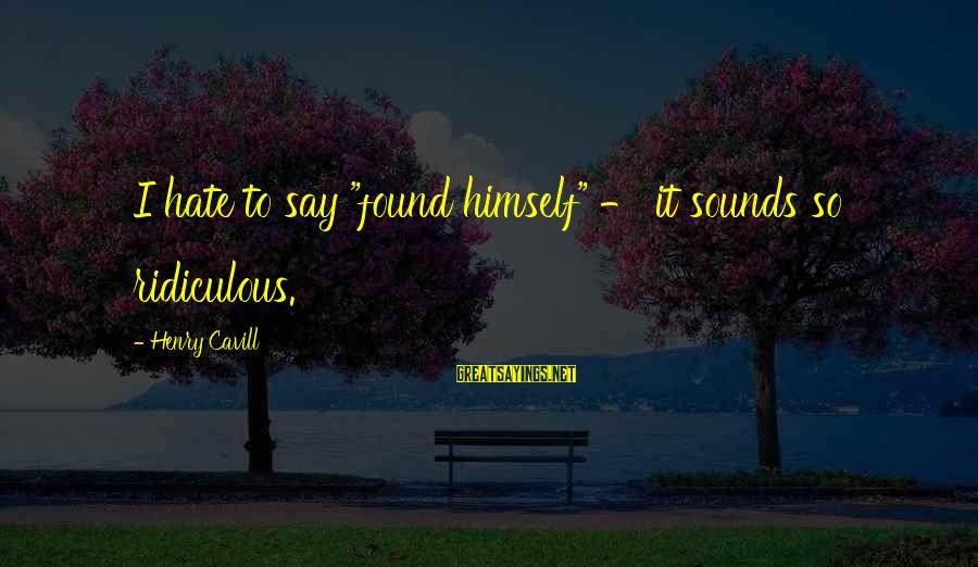 """Cavill Sayings By Henry Cavill: I hate to say """"found himself"""" - it sounds so ridiculous."""