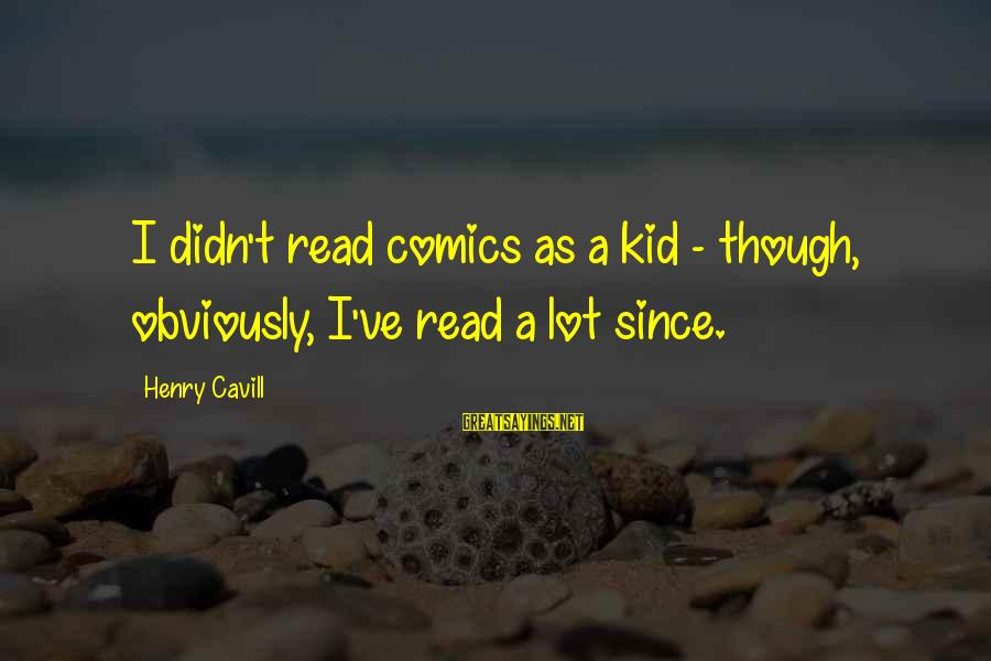 Cavill Sayings By Henry Cavill: I didn't read comics as a kid - though, obviously, I've read a lot since.