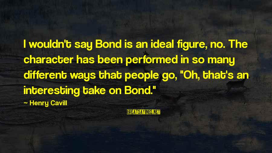 Cavill Sayings By Henry Cavill: I wouldn't say Bond is an ideal figure, no. The character has been performed in