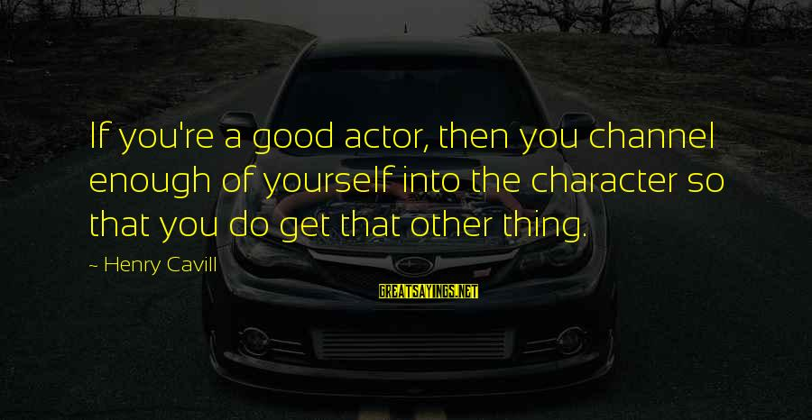 Cavill Sayings By Henry Cavill: If you're a good actor, then you channel enough of yourself into the character so