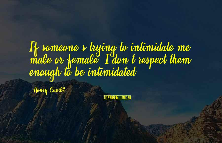 Cavill Sayings By Henry Cavill: If someone's trying to intimidate me, male or female, I don't respect them enough to