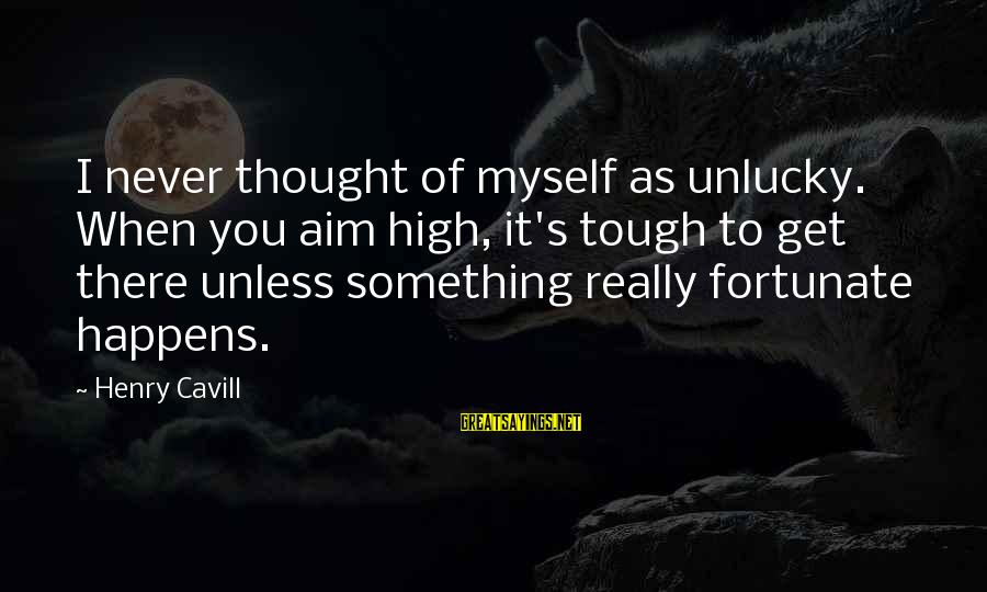 Cavill Sayings By Henry Cavill: I never thought of myself as unlucky. When you aim high, it's tough to get