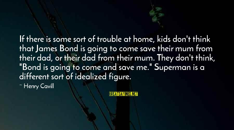 Cavill Sayings By Henry Cavill: If there is some sort of trouble at home, kids don't think that James Bond