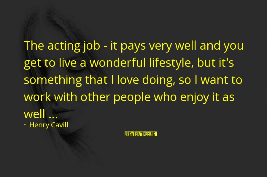 Cavill Sayings By Henry Cavill: The acting job - it pays very well and you get to live a wonderful