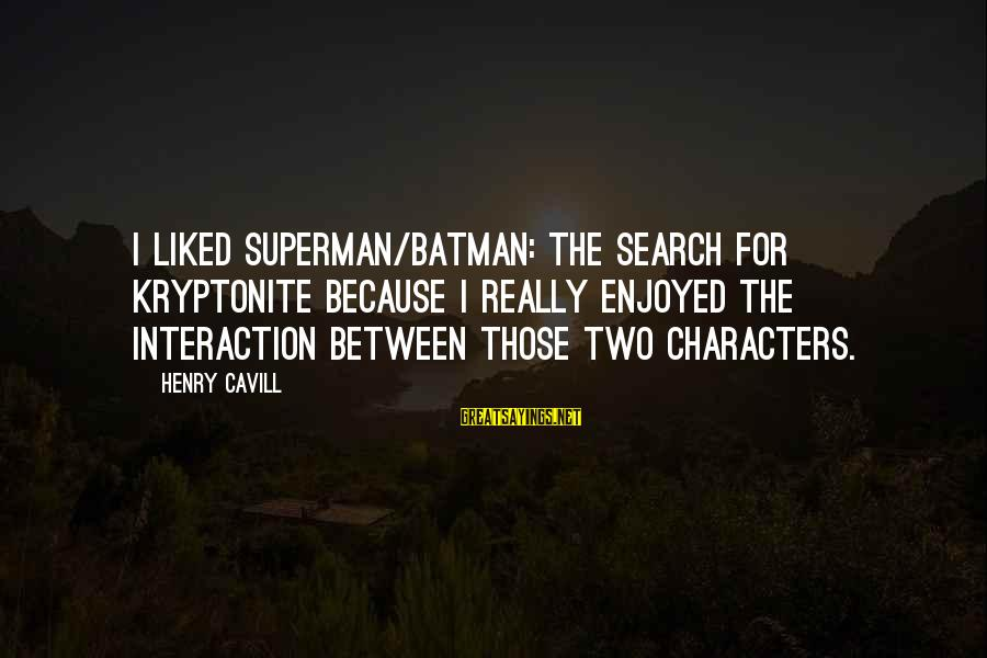 Cavill Sayings By Henry Cavill: I liked Superman/Batman: The Search for Kryptonite because I really enjoyed the interaction between those