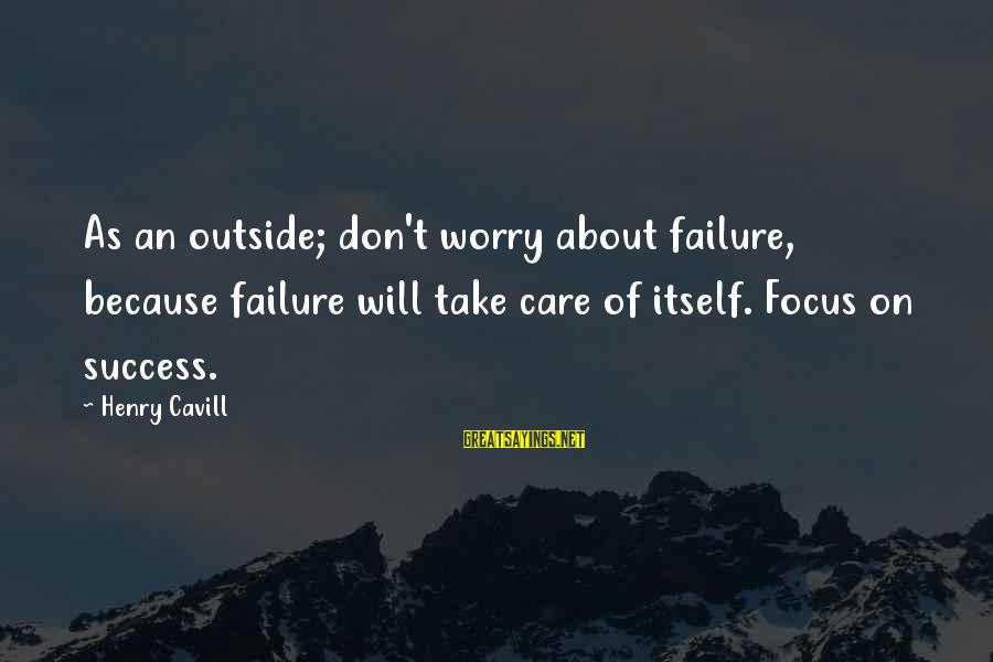 Cavill Sayings By Henry Cavill: As an outside; don't worry about failure, because failure will take care of itself. Focus