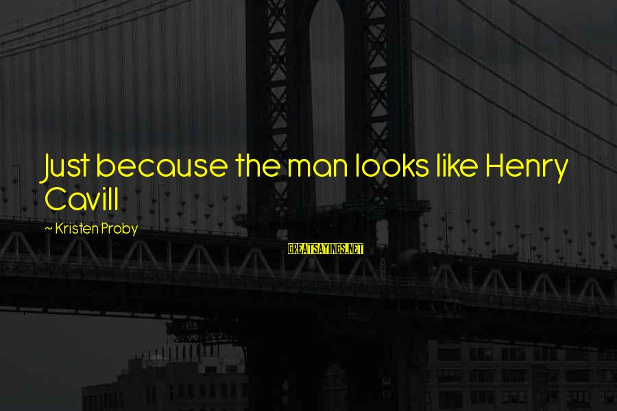 Cavill Sayings By Kristen Proby: Just because the man looks like Henry Cavill