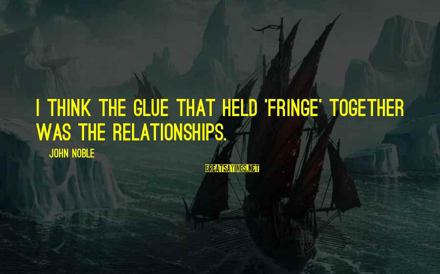 Cazzone Sayings By John Noble: I think the glue that held 'Fringe' together was the relationships.