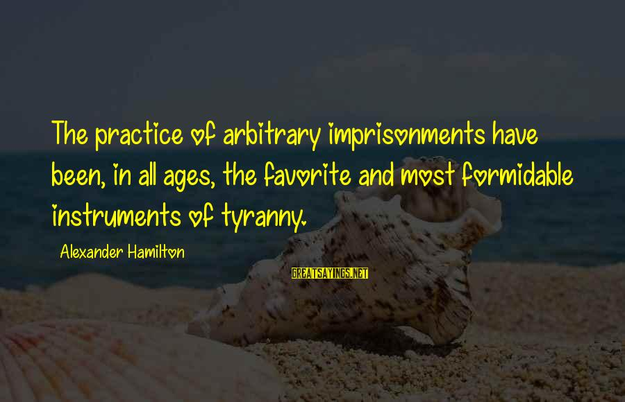 Cbot Soybean Oil Sayings By Alexander Hamilton: The practice of arbitrary imprisonments have been, in all ages, the favorite and most formidable