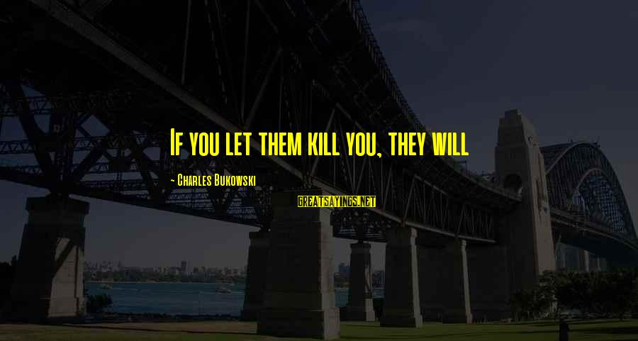 Celebrating Together Sayings By Charles Bukowski: If you let them kill you, they will