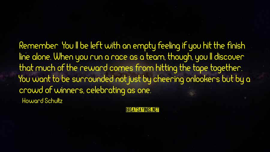 Celebrating Together Sayings By Howard Schultz: Remember: You'll be left with an empty feeling if you hit the finish line alone.