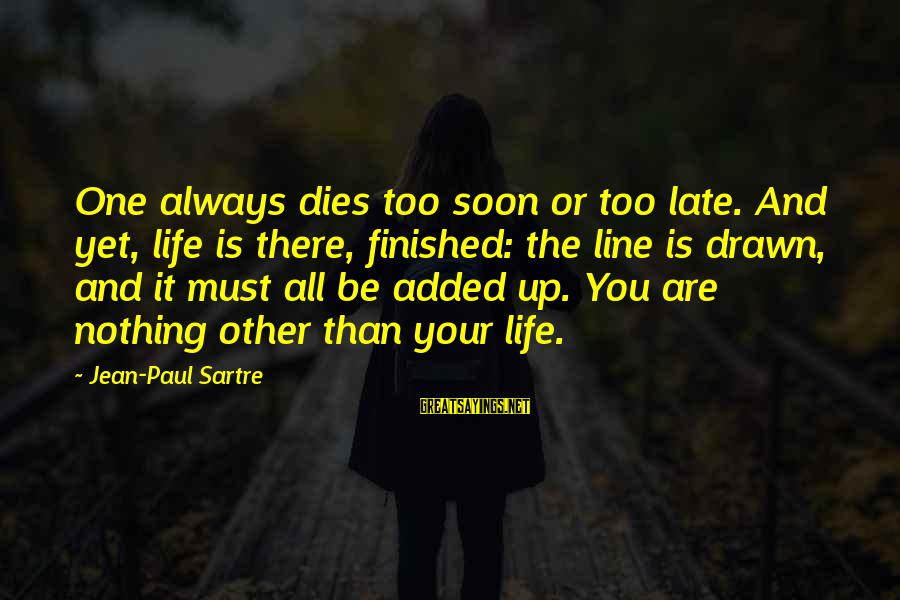 Celebrating Together Sayings By Jean-Paul Sartre: One always dies too soon or too late. And yet, life is there, finished: the
