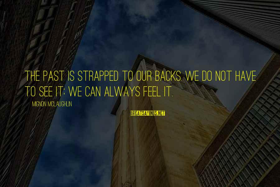 Celebrating Together Sayings By Mignon McLaughlin: The past is strapped to our backs. We do not have to see it; we