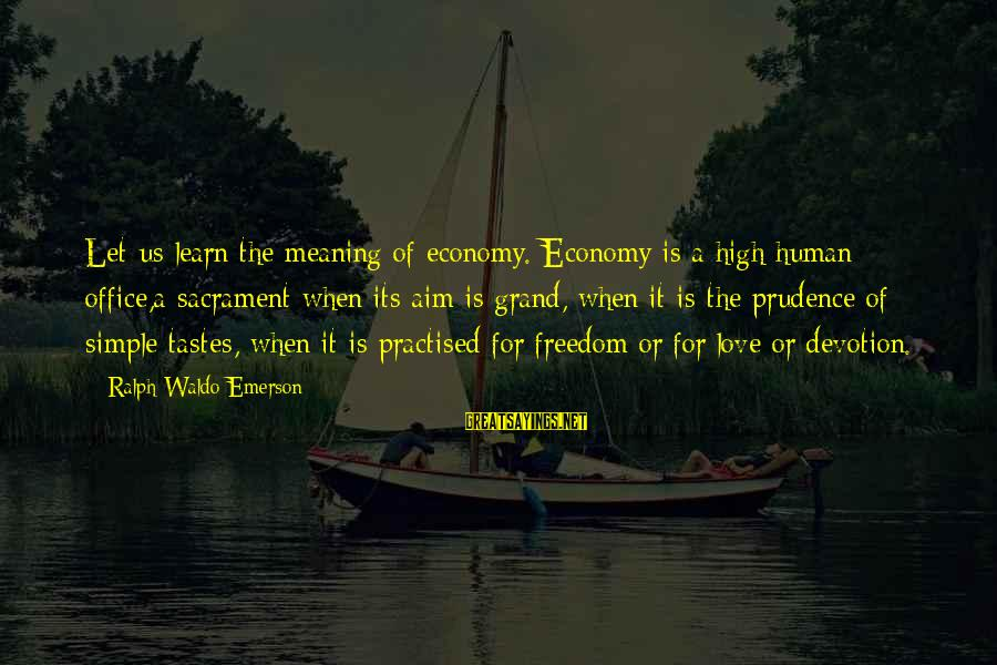 Celebrating Together Sayings By Ralph Waldo Emerson: Let us learn the meaning of economy. Economy is a high human office,a sacrament when