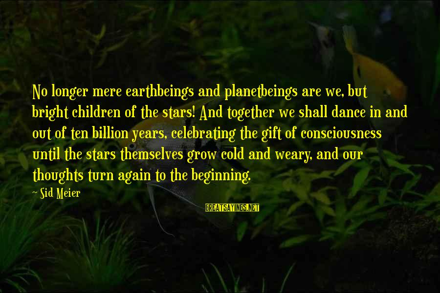 Celebrating Together Sayings By Sid Meier: No longer mere earthbeings and planetbeings are we, but bright children of the stars! And