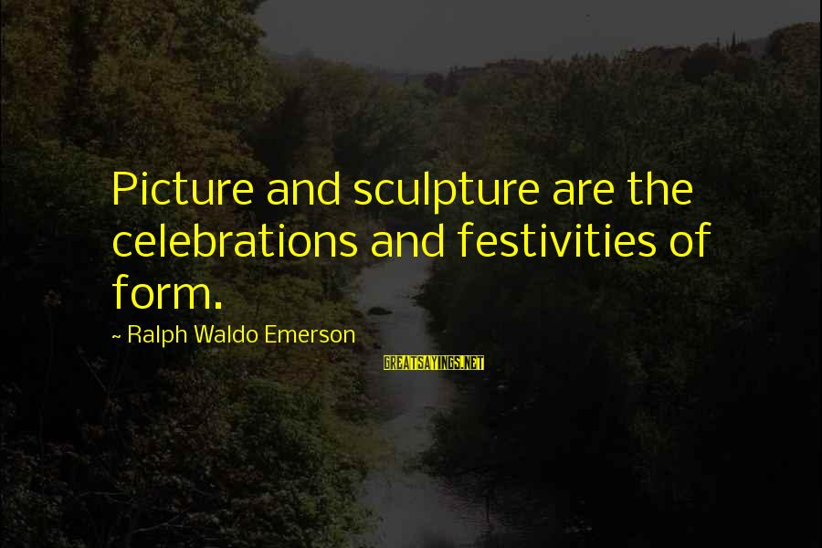 Celebrations Sayings By Ralph Waldo Emerson: Picture and sculpture are the celebrations and festivities of form.