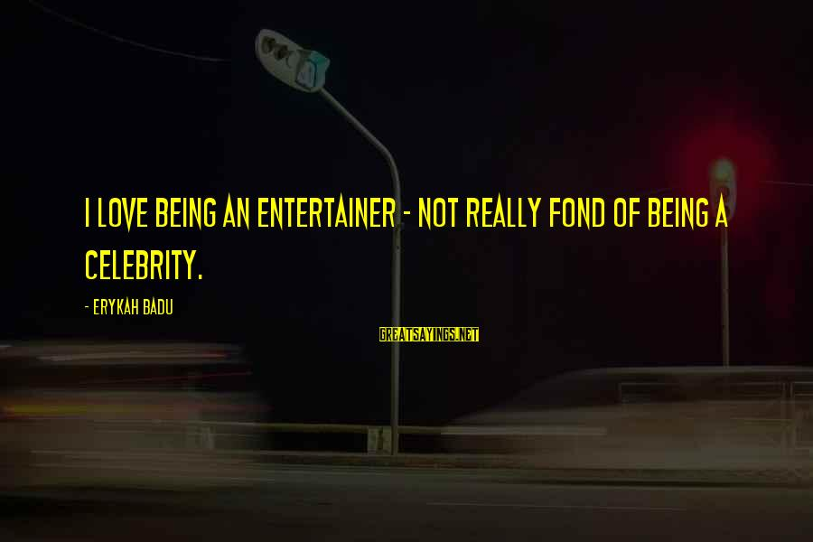 Celebrity Love Sayings By Erykah Badu: I love being an entertainer - not really fond of being a celebrity.