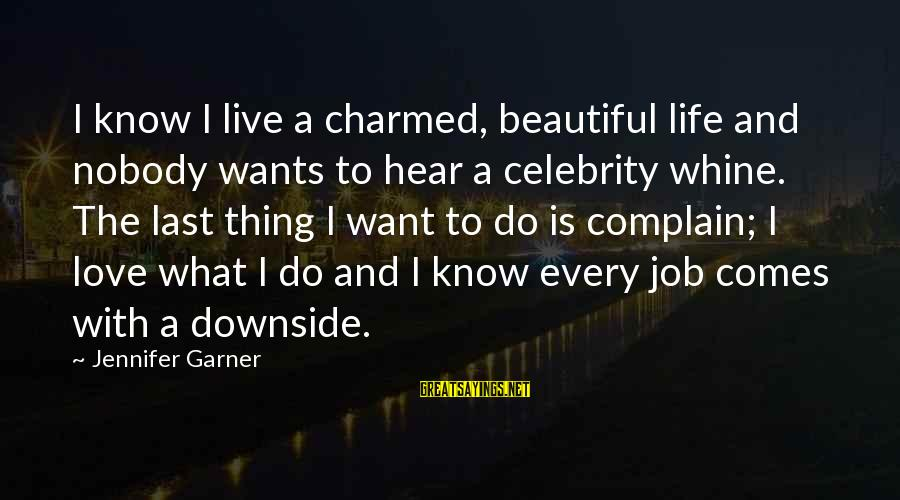 Celebrity Love Sayings By Jennifer Garner: I know I live a charmed, beautiful life and nobody wants to hear a celebrity