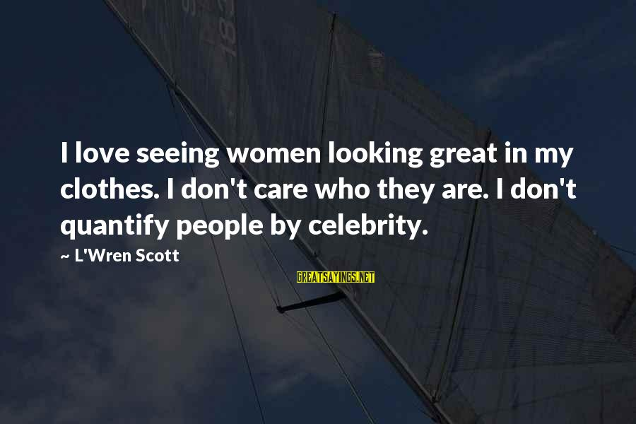 Celebrity Love Sayings By L'Wren Scott: I love seeing women looking great in my clothes. I don't care who they are.