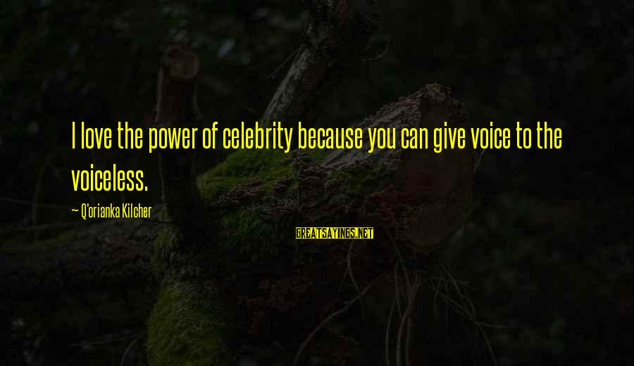 Celebrity Love Sayings By Q'orianka Kilcher: I love the power of celebrity because you can give voice to the voiceless.