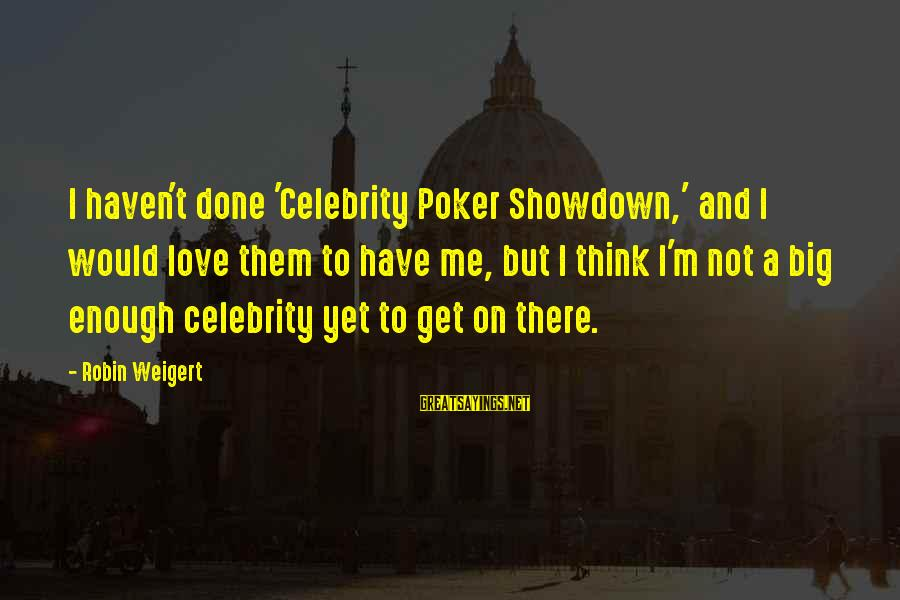 Celebrity Love Sayings By Robin Weigert: I haven't done 'Celebrity Poker Showdown,' and I would love them to have me, but