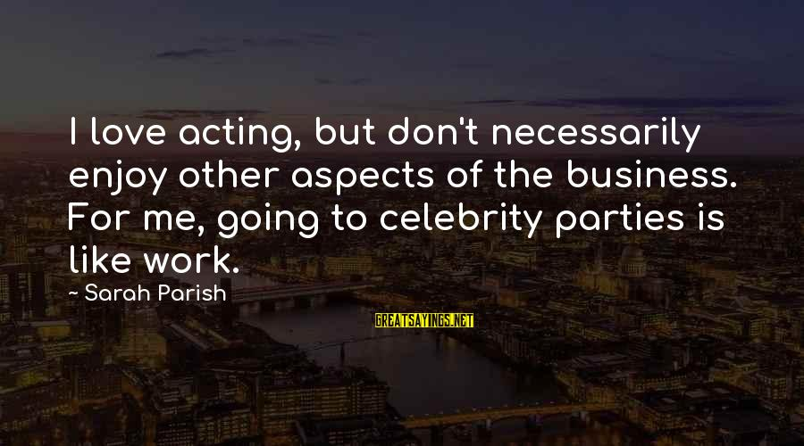 Celebrity Love Sayings By Sarah Parish: I love acting, but don't necessarily enjoy other aspects of the business. For me, going