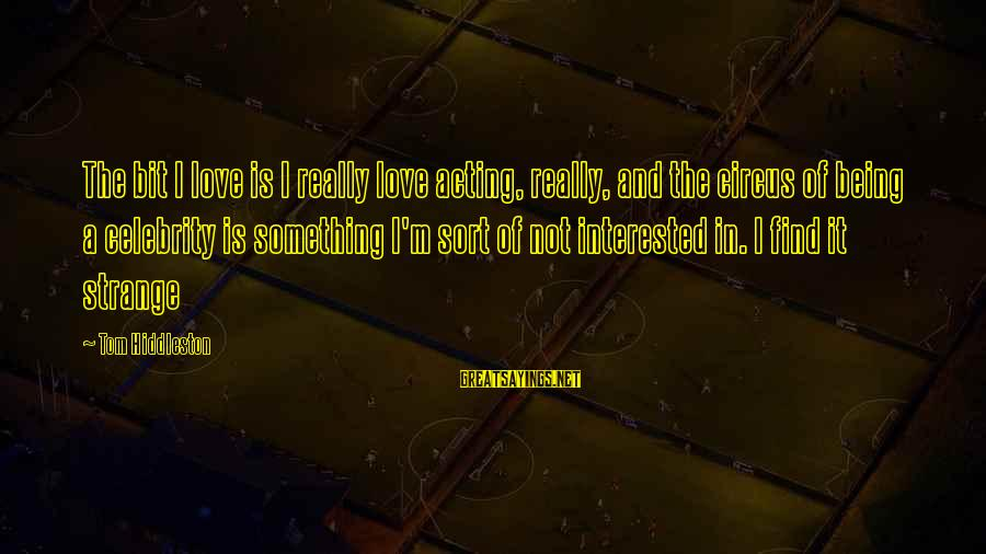 Celebrity Love Sayings By Tom Hiddleston: The bit I love is I really love acting, really, and the circus of being