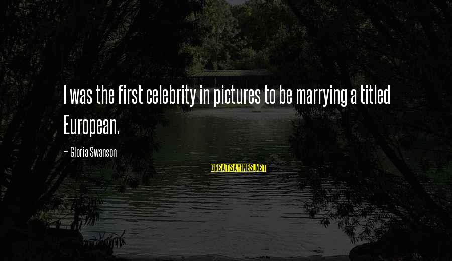 Celebrity Pictures With Sayings By Gloria Swanson: I was the first celebrity in pictures to be marrying a titled European.
