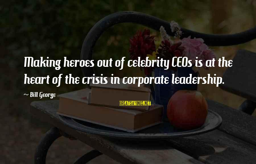 Celebrity Sayings By Bill George: Making heroes out of celebrity CEOs is at the heart of the crisis in corporate