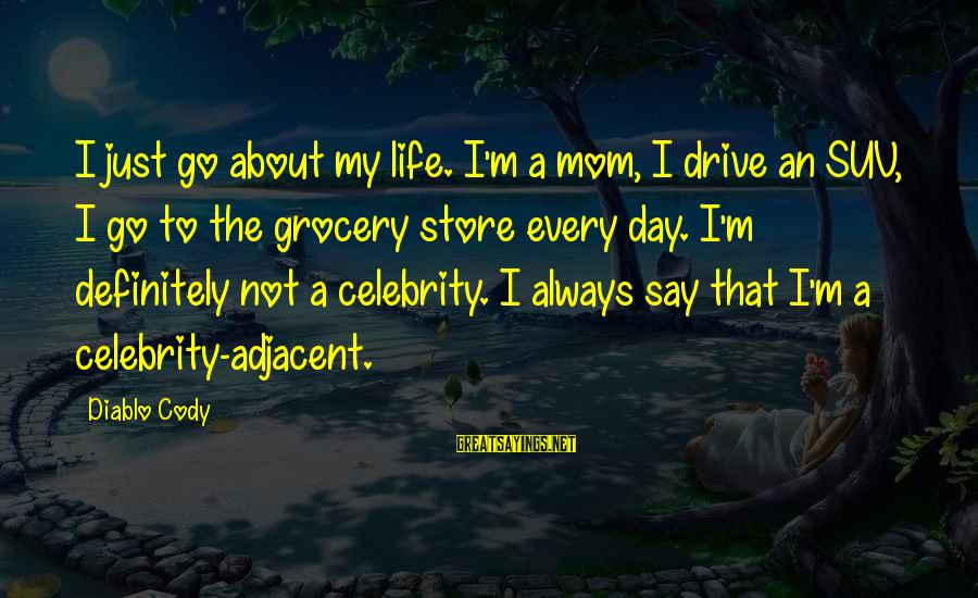 Celebrity Sayings By Diablo Cody: I just go about my life. I'm a mom, I drive an SUV, I go