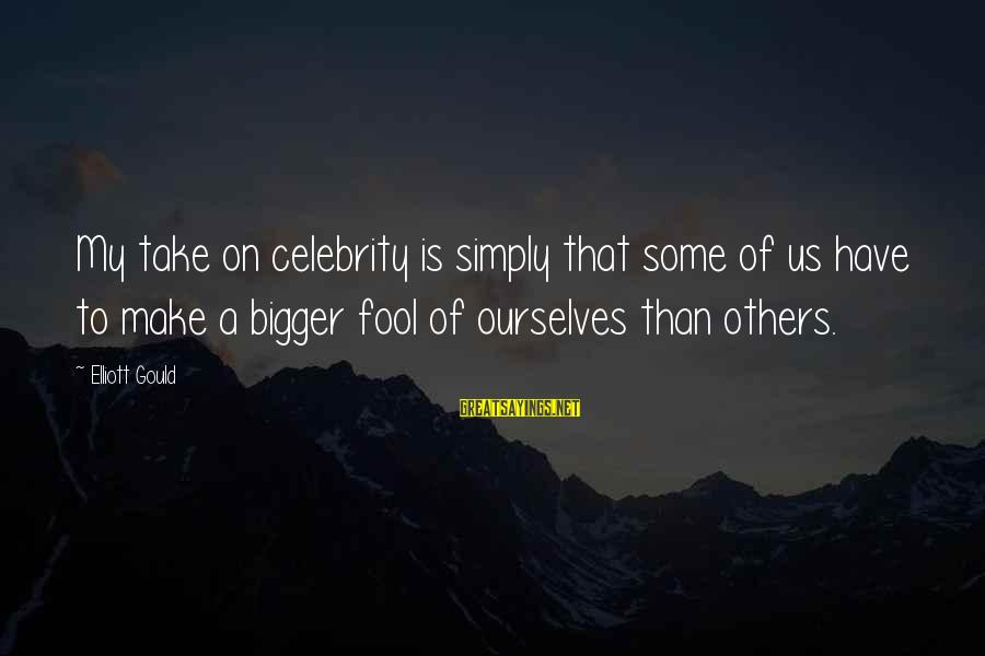 Celebrity Sayings By Elliott Gould: My take on celebrity is simply that some of us have to make a bigger