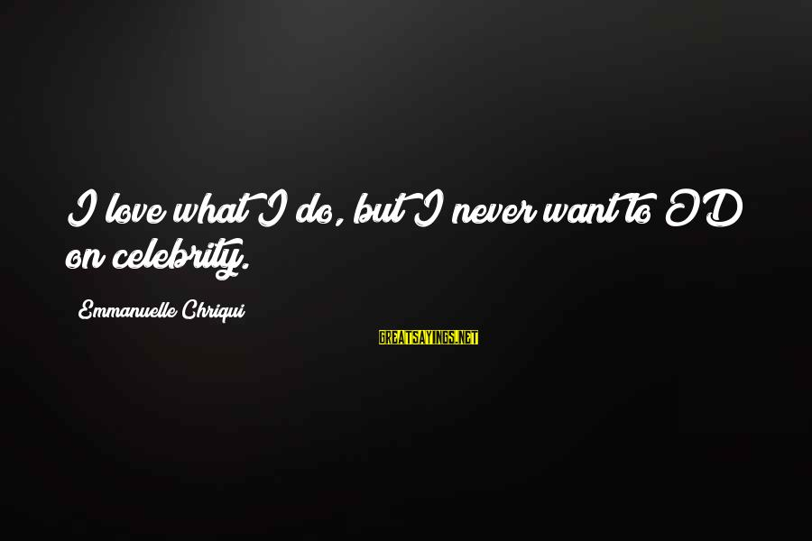Celebrity Sayings By Emmanuelle Chriqui: I love what I do, but I never want to OD on celebrity.