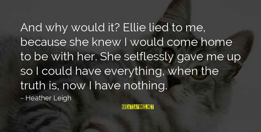 Celebrity Sayings By Heather Leigh: And why would it? Ellie lied to me, because she knew I would come home