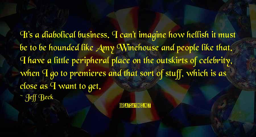 Celebrity Sayings By Jeff Beck: It's a diabolical business. I can't imagine how hellish it must be to be hounded