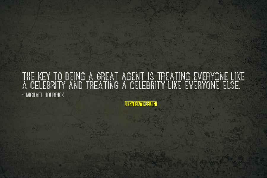 Celebrity Sayings By Michael Houbrick: The key to being a great agent is treating everyone like a celebrity and treating
