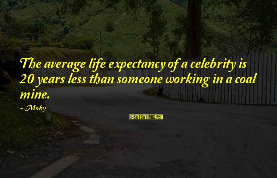 Celebrity Sayings By Moby: The average life expectancy of a celebrity is 20 years less than someone working in