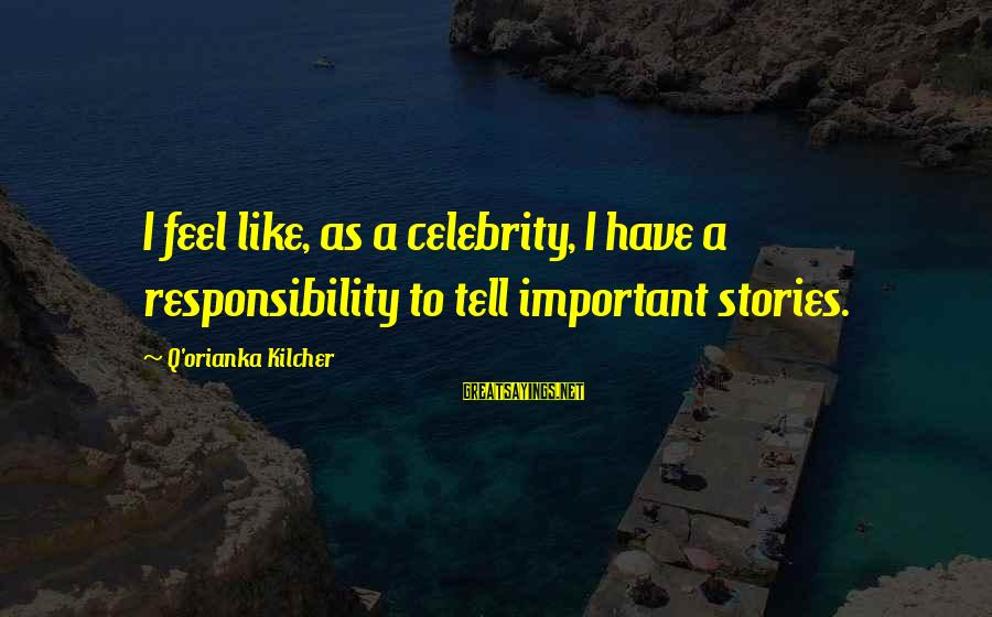 Celebrity Sayings By Q'orianka Kilcher: I feel like, as a celebrity, I have a responsibility to tell important stories.