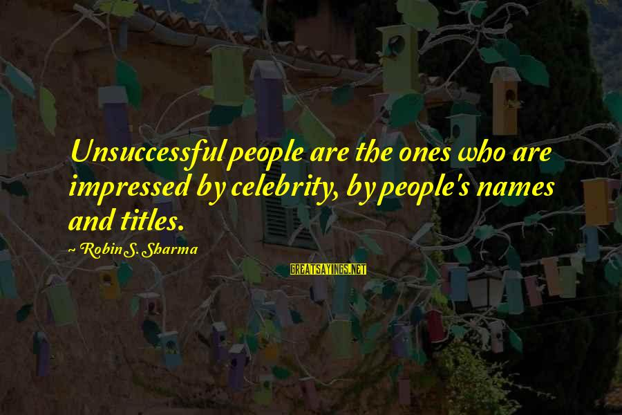 Celebrity Sayings By Robin S. Sharma: Unsuccessful people are the ones who are impressed by celebrity, by people's names and titles.