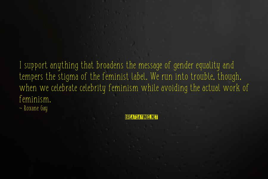 Celebrity Sayings By Roxane Gay: I support anything that broadens the message of gender equality and tempers the stigma of