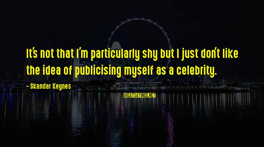 Celebrity Sayings By Skandar Keynes: It's not that I'm particularly shy but I just don't like the idea of publicising