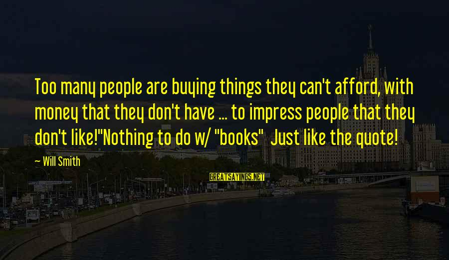 Celebrity Sayings By Will Smith: Too many people are buying things they can't afford, with money that they don't have