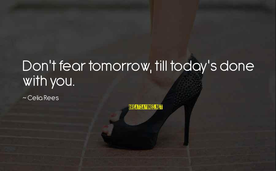 Celia Rees Sayings By Celia Rees: Don't fear tomorrow, till today's done with you.