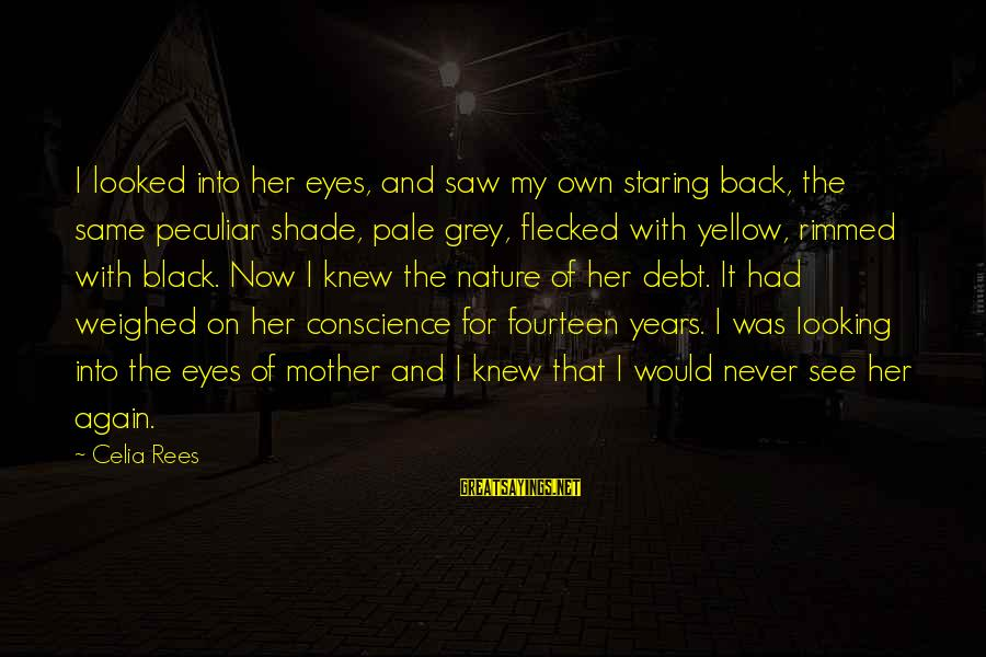 Celia Rees Sayings By Celia Rees: I looked into her eyes, and saw my own staring back, the same peculiar shade,